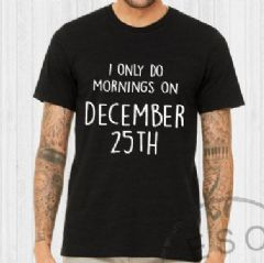 I ONLY DO MORNINGS ON DECEMBER 25TH - Slogan T-Shirt